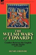 The Welsh Wars of Edward I : Conflict Between the English and the Welsh, 1277-1295 - Henry Frowde