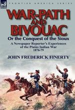 War-Path and Bivouac or the Conquest of the Sioux : A Newspaper Reporter's Experiences of the Plains Indian War 1876-79 - John Frederick Finerty