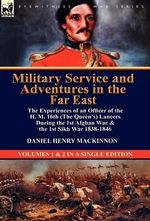 Military Service and Adventures in the Far East : The Experiences of an Officer of the H. M. 16th (the Queen's) Lancers During the 1st Afghan War & the - Daniel Henry MacKinnon
