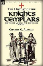 The History of the Knights Templars, the Temple Church, and the Temple, 1119-1312 - Charles G. Addison