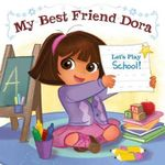 My Best Friend Dora : Let's Play School! : Dora the Explorer