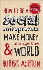How to be a Social Entrepreneur : Make Money and Change the World - Robert Ashton