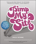 Pimp My Site: The DIY Guide to SEO, Search Marketing, Social Media and Online PR : The Day by Day Guide to SEO, Search Marketing, Social Media and Online PR - Paula Wynne