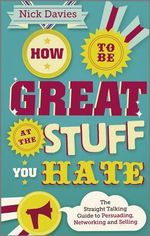 How to be Great at the Stuff You Hate : The Straight-Talking Guide to Networking, Persuading and Selling - Nick Davies