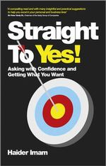 Straight to Yes : Asking with Confidence and Getting What You Want - Haider Imam