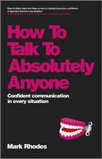 How to Talk to Absolutely Anyone : Confident Communication in Every Situation - Mark Rhodes