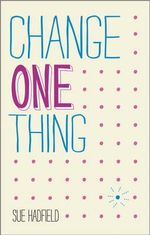 Change One Thing! : Make One Change and Embrace a Happier, More Successful You - Sue Hadfield
