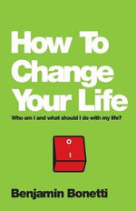 How to Change Your Life : Who am I and What Should I Do with My Life? - Benjamin Bonetti
