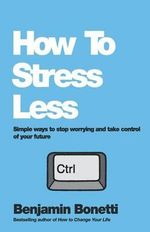 How to Stress Less : Simple Ways to Stop Worrying and Take Control of Your Future - Benjamin Bonetti