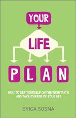Your Life Plan : How to Set Yourself on the Right Path and Take Charge of Your Life - Erica Sosna