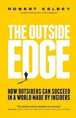 The Outside Edge : How Outsiders Can Succeed in a World Made by Insiders - Robert Kelsey