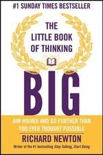 The Little Book of Thinking Big : Aim Higher and Go Further Than You Ever Thought Possible - Richard Newton