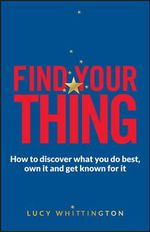 Find Your Thing : How to Discover What You Do Best, Own it and Get Known for it - Lucy Whittington