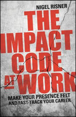 The Impact Code at Work: Make Your Presence Felt and Fast-Track Your Career : Live the Life You Deserve for You and Your Business - Wiley