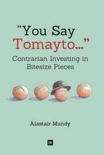 You Say Tomayto : Contrarian Investing in Bitesize Pieces - Alastair Mundy