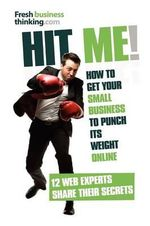 Hit Me! : How to Get Your Small Business to Punch Its Weight Online - 12 Web Experts Share Their Secrets - Alexia Leachman