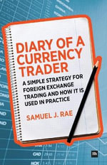 Diary of a Currency Trader : A simple strategy for foreign exchange trading and how it is used in practice - Samuel J. Rae