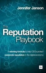 The Reputation Playbook : A Winning Formula to Help CEOs Protect Corporate Reputation in the Digital Economy - Jennifer Janson