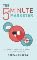 The 5-Minute Marketer : 395 Ways to Market Your Business in Just 5 Minutes - Stefan Ekberg