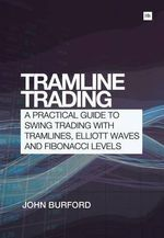 Tramline Trading : A Practical Guide to Swing Trading with Tramlines, Elliott Waves and Fibonacci Levels - John Burford