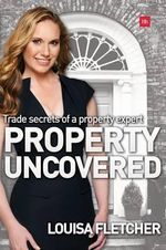 Property Uncovered : Trade Secrets of a Property Expert - Louisa Fletcher