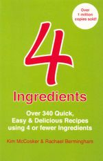 4 Ingredients : Over 340 Quick, Easy & Delicious Recipes using 4 or fewer Ingredients - Kim McCosker