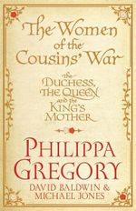 The Women of the Cousins War : The Duchess, the Queen and the King's Mother - Philippa Gregory