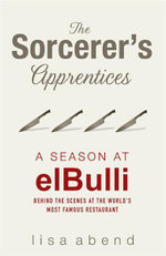 The Sorcerer's Apprentices : A Season elBulli: Behind the Scenes at the World's Most Famous Restaurant  - Lisa Abend