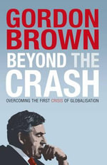 Beyond the Crash : Overcoming the First Crisis of Globalisation - Gordon Brown