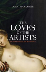 The Loves of the Artists : Art and Passion in the Renaissance - Jonathan Jones