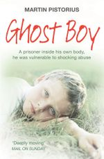 Ghost Boy : A prisoner inside his own body, he was vulnerable to shocking abuse - Martin Pistorius