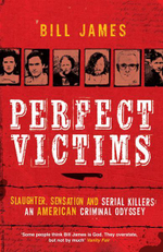 Perfect Victims : Slaughter, Sensation and Serial Killers - An American Criminal Odyssey - Bill James