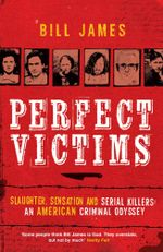Perfect Victims : Slaughter, Sensation and Serial Killers: An American Criminal Odyssey - Bill James