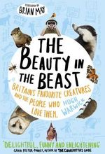 The Beauty in the Beast : Britain's Favourite Creatures and the People Who Love Them - Hugh Warwick