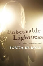 Unbearable Lightness : A Story of Loss and Gain - Portia de Rossi