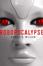 Robopocalypse : They Are In Your House - They Are In Your Car - They Are In The Skies - Now They Are Coming After You - Daniel H. Wilson