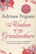 The Wisdom of My Grandmothers : Lessons to Live by, from One Generation of Remarkable Women to the Next - Adriana Trigiani