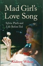 Mad Girl's Love Song : Sylvia Plath and Life Before Ted - Andrew Wilson