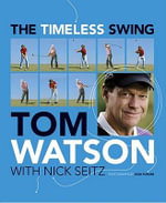 The Timeless Swing : Learn at Any Age from His Lessons of a Lifetime - Tom Watson