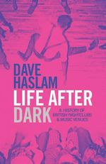 Life After Dark : A History of British Nightclubs & Music Venues - Dave Haslam
