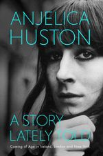 A Story Lately Told : Coming of Age in London, Ireland and New York - Anjelica Huston