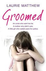 Groomed : An Uncle Who Went Too Far. A Mother Who Didn't Care. A Little Girl Who Waited for Justice. - Laurie Matthew
