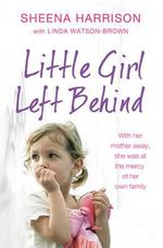 Little Girl Left Behind : The Heartbreaking True Story of a Forgotten Child - Sheena Harrison