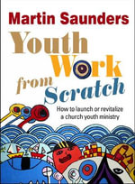 Youth Work from Scratch : How to Launch or Revitalize a Church Youth Ministry - Martin Saunders