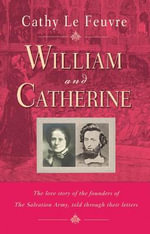 William and Catherine : The Love Story of the Founders of the Salvation Army Told Through Their Letters - Cathy Le Feuvre