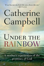 Under the Rainbow : A Mother's Experiences of the Promises of God - Catherine Campbell