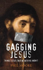 Gagging Jesus : Things Jesus Said We Wish He Hadn't - Phil Moore