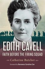 Edith Cavell : Faith Before the Firing Squad - Catherine Butcher