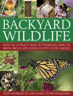 Backyard Wildlife : How to Attract Bees, Butterflies, Insects, Birds, Frogs and Animals into Your Garden - Christine Lavelle