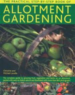 The Practical Step-by-Step Book of Allotment Gardening : The Complete Guide to Growing Fruit, Vegetables and Herbs on an Allotment, Packed with Easy-to-follow Advice and Illustrated with More Than 800 Photographs - Christine Lavelle